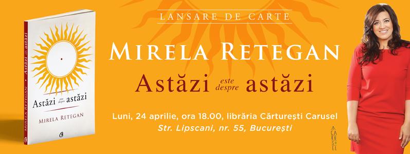 """De ce """"Astăzi este despre astăzi""""?  Mirela Retegan își lansează cartea luni, 24 aprilie, la Cărturești Carusel"""