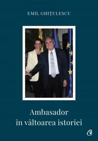 Ambasador în vâltoarea istoriei